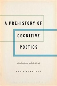 Book A Prehistory of Cognitive Poetics: Neoclassicism and the Novel by Karin Kukkonen