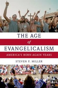 Book The Age of Evangelicalism: Americas Born-Again Years by Steven P. Miller