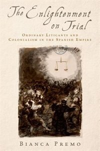 Book The Enlightenment on Trial: Ordinary Litigants and Colonialism in the Spanish Empire by Bianca Premo