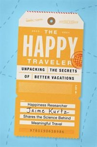 Book The Happy Traveler: Unpacking the Secrets of Better Vacations by Jaime Kurtz
