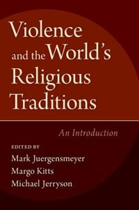 Book Violence and the Worlds Religious Traditions: An Introduction by Mark Juergensmeyer