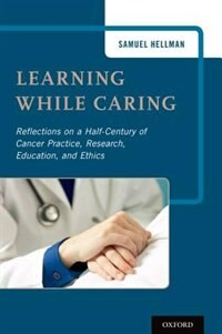 Book Learning While Caring: Reflections on a Half-Century of Cancer Practice, Research, Education, and… by Samuel B. Hellman