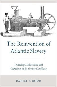 Book The Reinvention of Atlantic Slavery: Technology, Labor, Race, and Capitalism in the Greater… by Daniel B. Rood