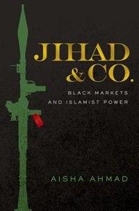 Jihad and Co.: Black Markets and Islamist Power by Aisha Ahmad