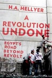 Book A Revolution Undone: Egypts Road Beyond Revolt by H.A. Hellyer
