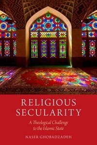 Book Religious Secularity: A Theological Challenge to the Islamic State by Naser Ghobadzadeh