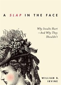 A Slap in the Face: Why Insults Hurt--And Why They Shouldn't by William B. Irvine