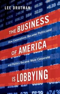 The Business of America is Lobbying: How Corporations Became Politicized and Politics Became More…