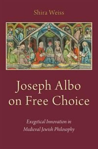 Book Joseph Albo on Free Choice: Exegetical Innovation in Medieval Jewish Philosophy by Shira Weiss
