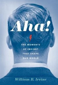 Aha!: The Moments of Insight that Shape Our World de William B. Irvine