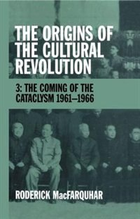 Book The Origins of the Cultural Revolution: Volume 3: The Coming of the Cataclysm 1961-1966 by Roderick MacFarquhar