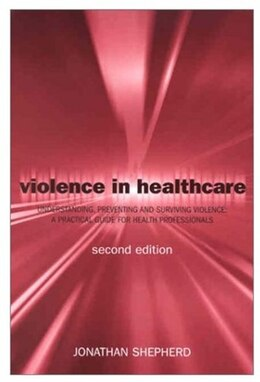 Book Violence in Health Care: Understanding, Preventing and Surviving Violence: A Practical Guide for… by Jonathan Shepherd