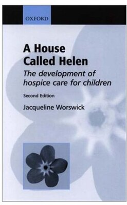 Book A House Called Helen: The Development of Hospice Care for Children by Jacqueline Worswick