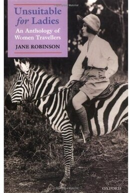 Book Unsuitable for Ladies: An Anthology of Women Travellers by Jane Robinson