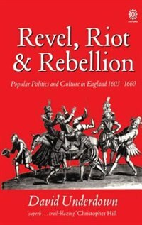 Book Revel, Riot, and Rebellion: Popular Politics and Culture in England 1603-1660 by David Underdown