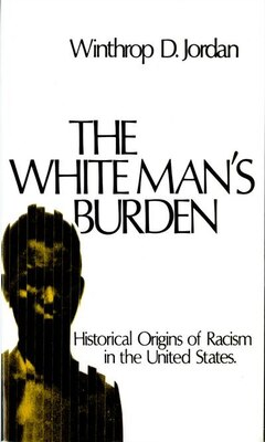 Book The White Mans Burden: Historical Origins of Racism in the United States by Winthrop D. Jordan