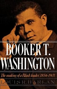 Book Booker T. Washington: Volume 1: The Making of a Black Leader, 1856-1901 by Louis R. Harlan