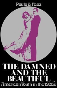 Book The Damned and the Beautiful: American Youth in the 1920s by Paula S. Fass