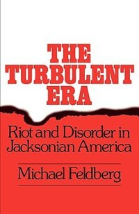Book The Turbulent Era: Riot and Disorder in Jacksonian America by Michael Feldberg