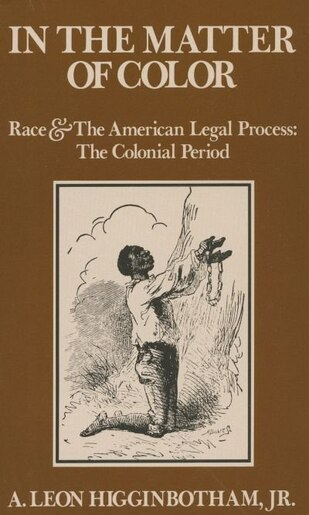 In the Matter of Color: Race and the American Legal Process 1: The Colonial Period by A. Leon Higginbotham