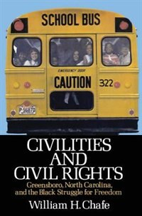 Book Civilities and Civil Rights: Greensboro, North Carolina, and the Black Struggle for Freedom by William H. Chafe