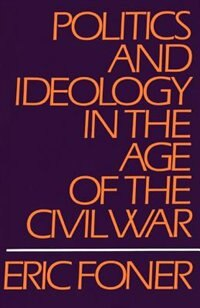 Book Politics and Ideology in the Age of the Civil War by Eric Foner