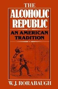Book The Alcoholic Republic: An American Tradition by W.j. Rorabaugh