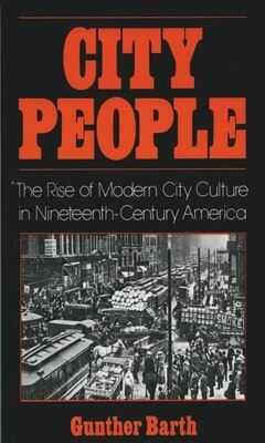 Book City People: The Rise of Modern City Culture in Nineteenth-Century America by Gunther Barth