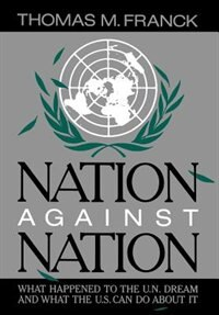 Book Nation Against Nation: What Happened to the U.N. Dream and What the U.S. Can Do About It by Thomas M. Franck