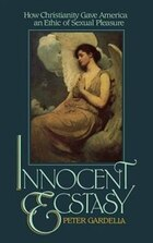 Innocent Ecstasy: How Christianity Gave America an Ethic of Sexual Pleasure