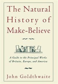 Book The Natural History of Make-Believe: A Guide to the Principal Works of Britain, Europe, and America by John Goldthwaite