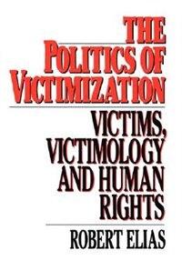 Book The Politics of Victimization: Victims, Victimology, and Human Rights by Robert Elias