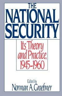 Book The National Security: Its Theory and Practice, 1945-1960 by Norman A. Graebner