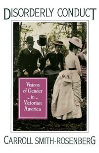 Book Disorderly Conduct: Visions of Gender in Victorian America by Carroll Smith-Rosenberg
