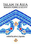 Book Islam in Asia: Religion, Politics, and Society by John L. Esposito