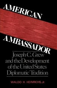 Book American Ambassador: Joseph C. Grew and the Development of the United States Diplomatic Tradition by Waldo H. Heinrichs