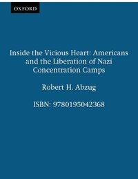 Inside the Vicious Heart: Americans and the Liberation of Nazi Concentration Camps