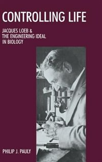 Book Controlling Life: Jacques Loeb and the Engineering Ideal in Biology by Philip J. Pauly