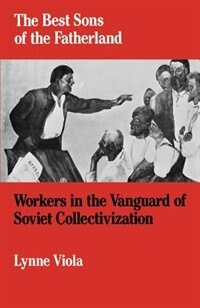 Book The Best Sons of the Fatherland: Workers in the Vanguard of Soviet Collectivization by Lynne Viola