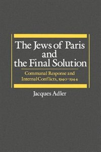 Book The Jews of Paris and the Final Solution: Communal Response and Internal Conflicts, 1940-1944 by Jacques Adler