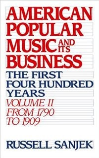 American Popular Music and its Business: The First Four Hundred Years Volume II: From 1790 to 1909: Amer Popular Music & Its Busin by Russell Sanjek