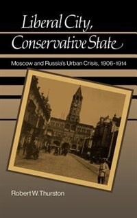 Book Liberal City, Conservative State: Moscow and Russias Urban Crisis, 1906-1914 by Robert William Thurston