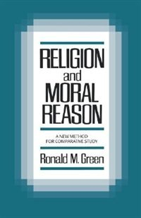 Book Religion and Moral Reason: A New Method for Comparative Study by Ronald M. Green