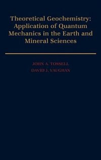 Theoretical Geochemistry: Applications of Quantum Mechanics in the Earth and Mineral Sciences