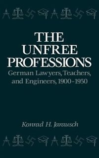 Book The Unfree Professions: German Lawyers, Teachers, and Engineers, 1900-1950 by Konrad Hugo Jarausch