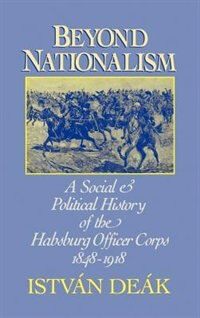 Book Beyond Nationalism: A Social and Political History of the Habsburg Officer Corps, 1848-1918 by Istvan Deak