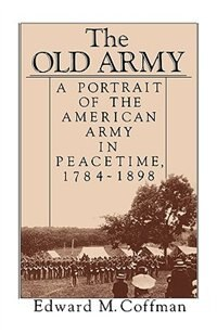Book The Old Army: A Portrait of the American Army in Peacetime, 1784-1898 by Edward M. Coffman
