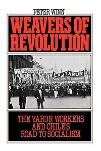 Book Weavers of Revolution: The Yarur Workers and Chiles Road to Socialism by Peter Winn