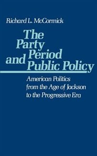 Book The Party Period and Public Policy: American Politics from the Age of Jackson to the Progressive Era by Richard L. McCormick