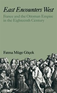 Book East Encounters West: France and the Ottoman Empire in the Eighteenth Century by Fatma Muge Gocek